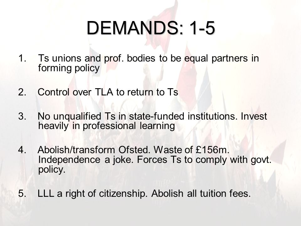 5 DEMANDS: 1-5 1.Ts unions and prof. bodies to be equal partners in forming policy 2.
