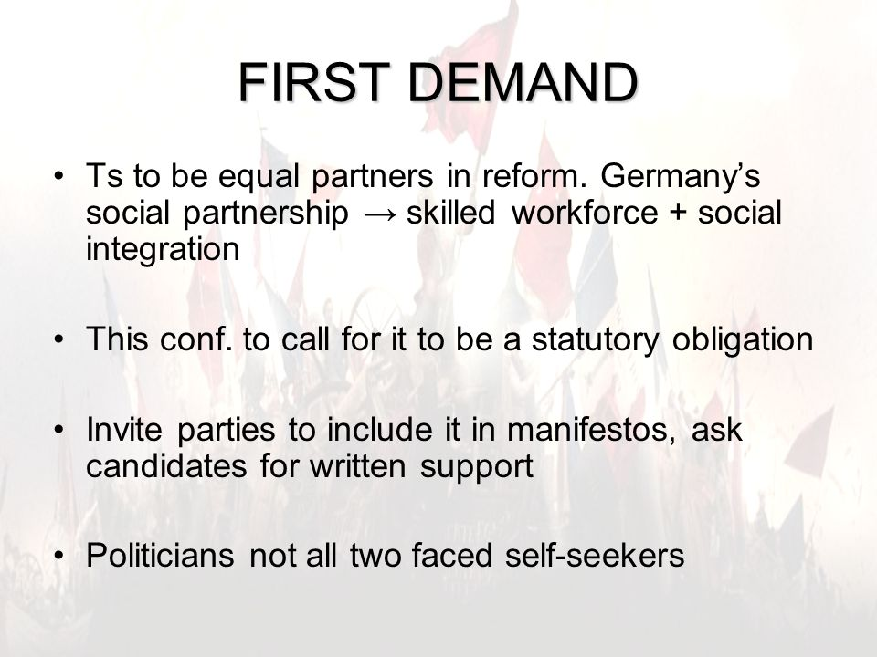 7 FIRST DEMAND Ts to be equal partners in reform. Germany's social partnership → skilled workforce + social integration This conf. to call for it to b