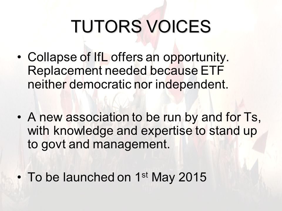 8 TUTORS VOICES Collapse of IfL offers an opportunity. Replacement needed because ETF neither democratic nor independent. A new association to be run