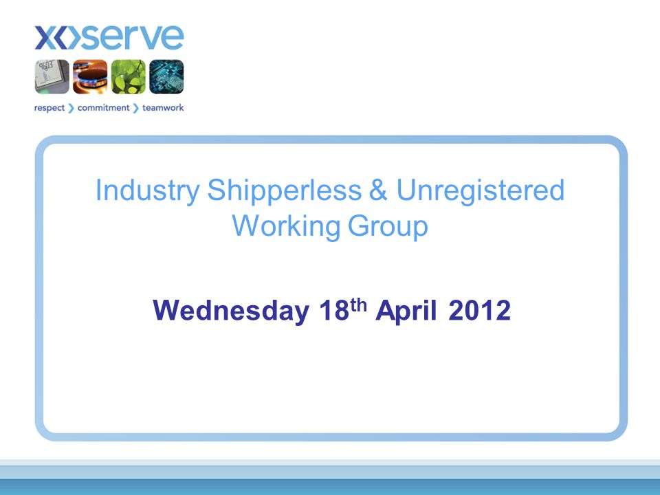 Industry Shipperless & Unregistered Working Group Wednesday 18 th April 2012