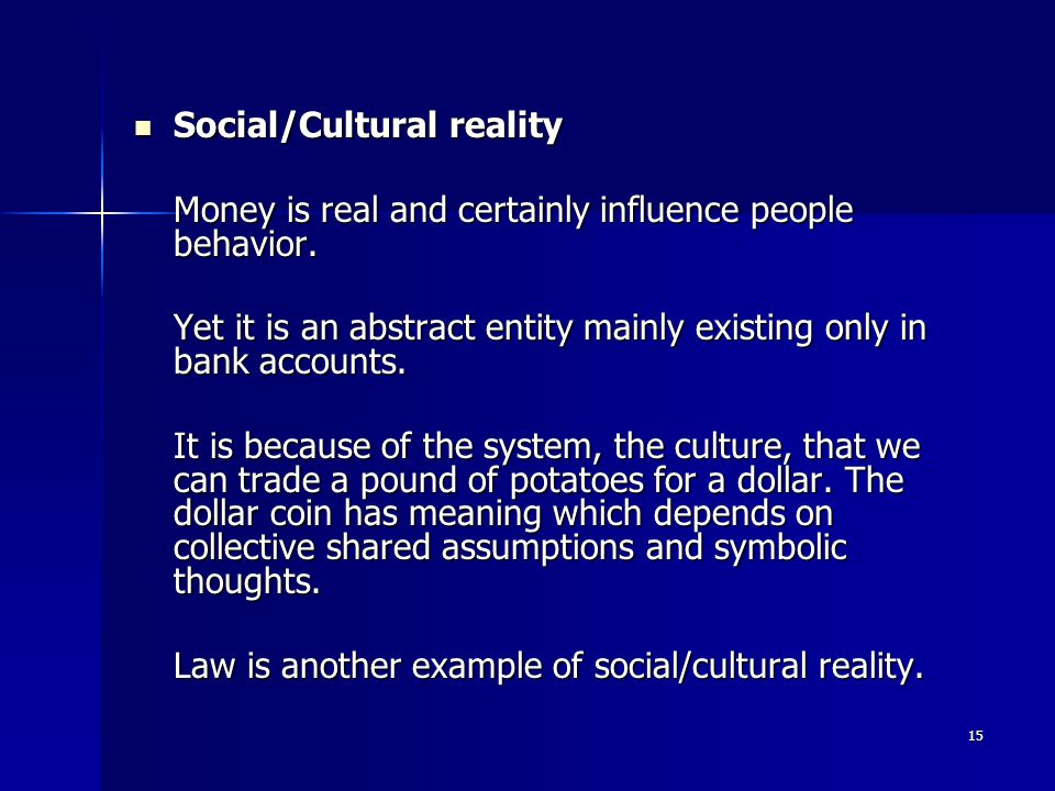 15 Social/Cultural reality Social/Cultural reality Money is real and certainly influence people behavior.