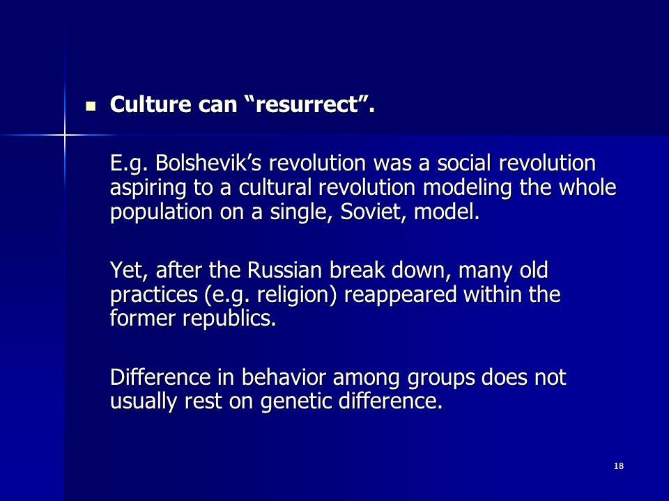 "18 Culture can ""resurrect"". Culture can ""resurrect"". E.g. Bolshevik's revolution was a social revolution aspiring to a cultural revolution modeling th"