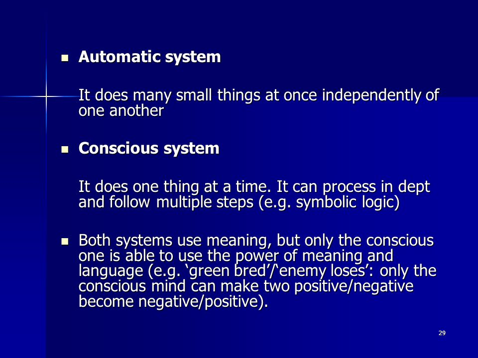 29 Automatic system Automatic system It does many small things at once independently of one another Conscious system Conscious system It does one thing at a time.