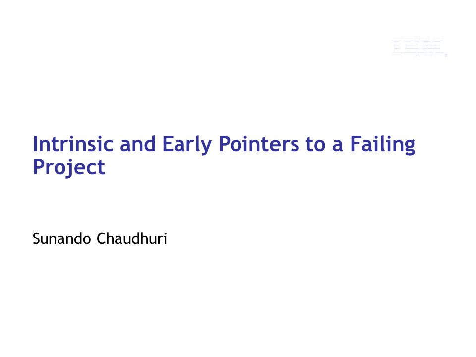 © 2010 IBM Corporation Intrinsic and Early Pointers to a Failing Project Sunando Chaudhuri