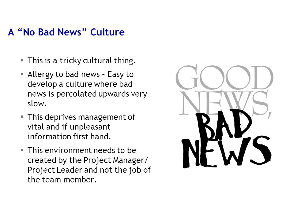 "10 5/9/2015 A ""No Bad News"" Culture  This is a tricky cultural thing.  Allergy to bad news – Easy to develop a culture where bad news is percolated"