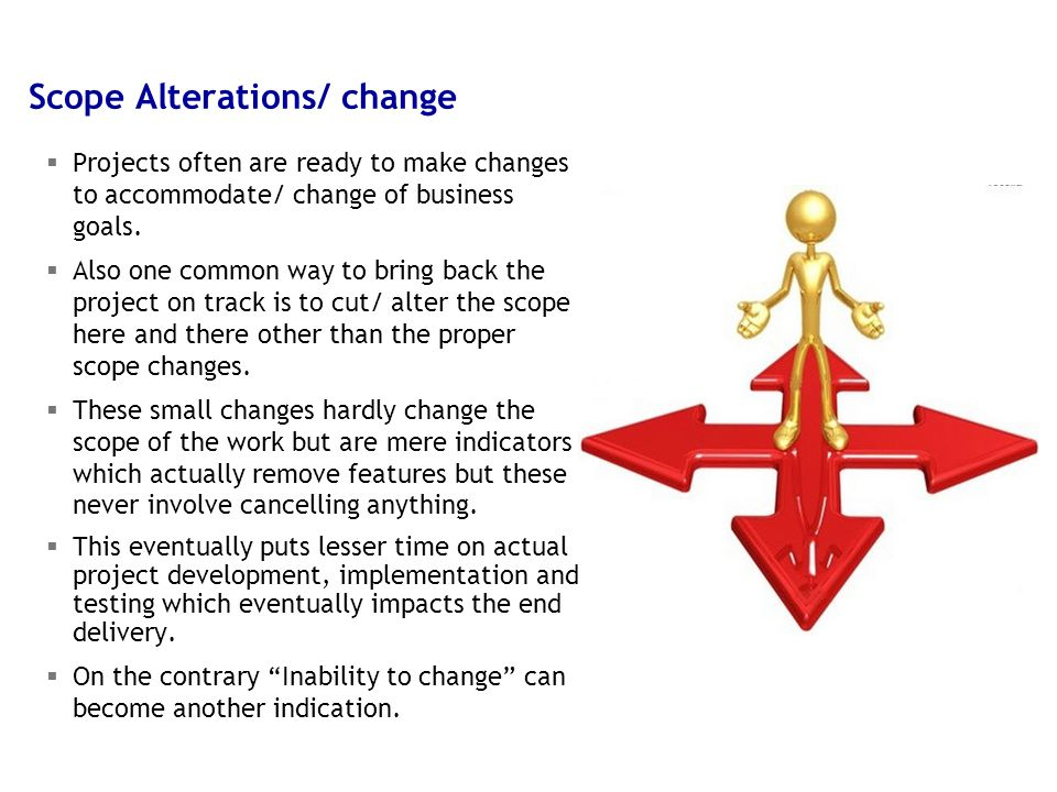 15 5/9/2015 Scope Alterations/ change  Projects often are ready to make changes to accommodate/ change of business goals.  Also one common way to br