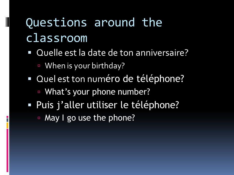 Questions around the classroom  Quelle est la date de ton anniversaire.