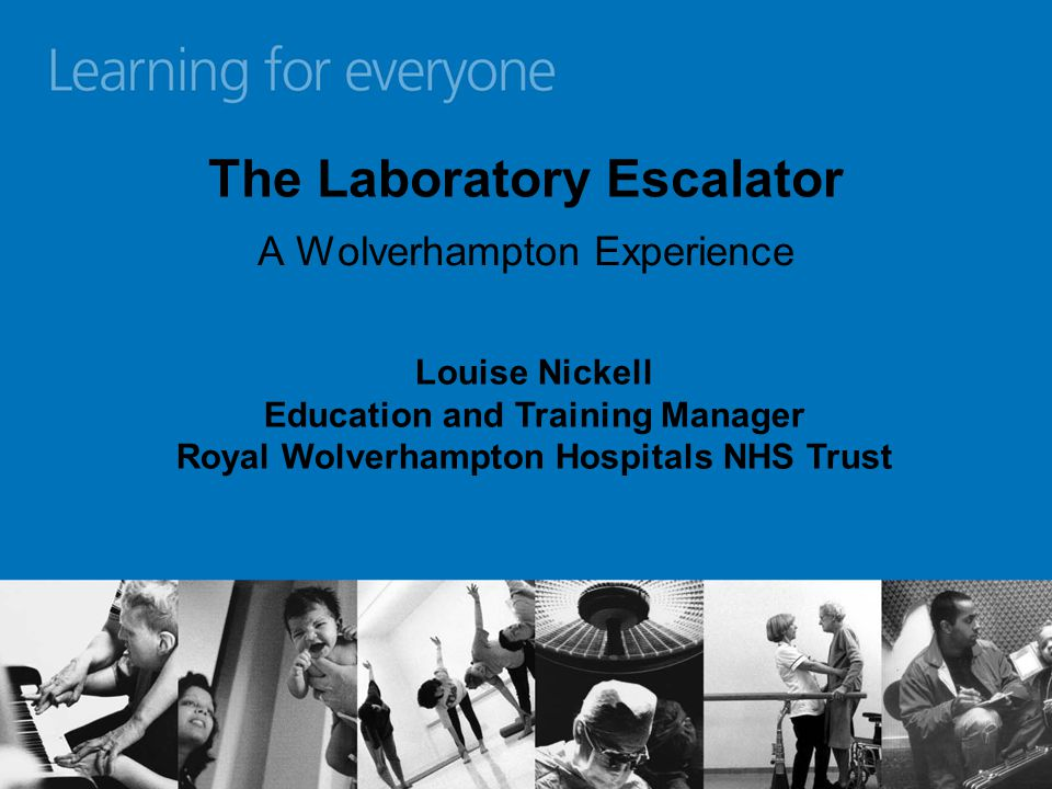 The Laboratory Escalator A Wolverhampton Experience Louise Nickell Education and Training Manager Royal Wolverhampton Hospitals NHS Trust