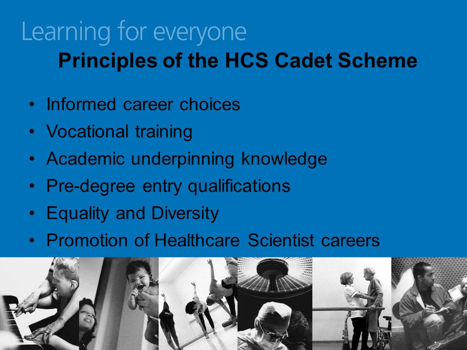 Principles of the HCS Cadet Scheme Informed career choices Vocational training Academic underpinning knowledge Pre-degree entry qualifications Equality and Diversity Promotion of Healthcare Scientist careers