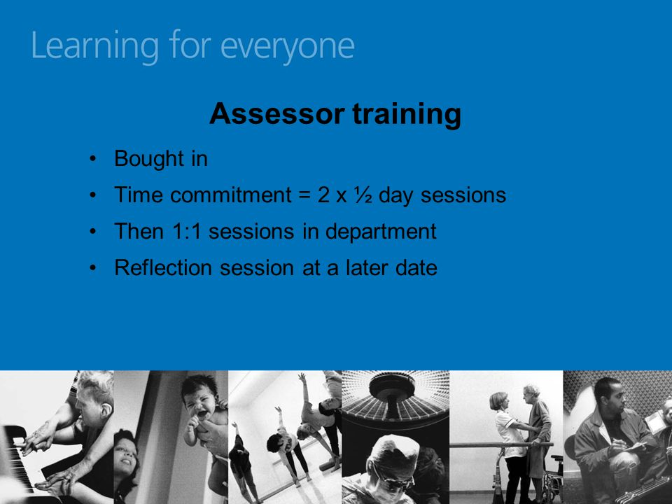 Assessor training Bought in Time commitment = 2 x ½ day sessions Then 1:1 sessions in department Reflection session at a later date