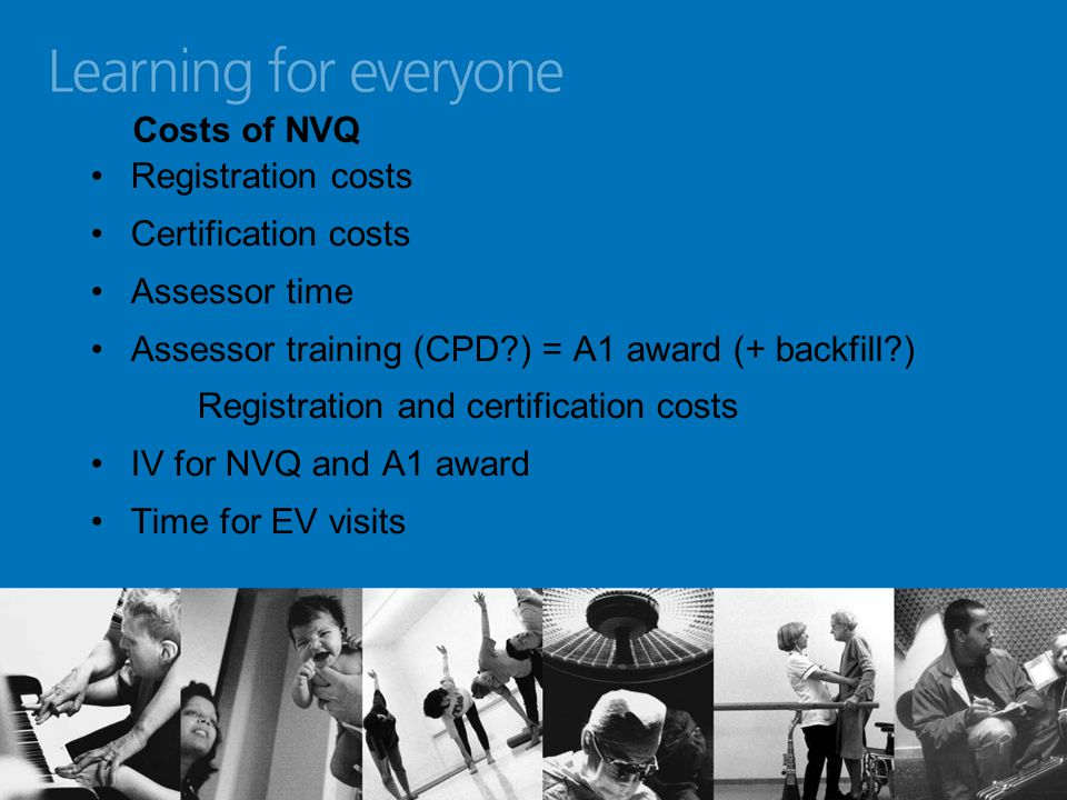 Costs of NVQ Registration costs Certification costs Assessor time Assessor training (CPD ) = A1 award (+ backfill ) Registration and certification costs IV for NVQ and A1 award Time for EV visits