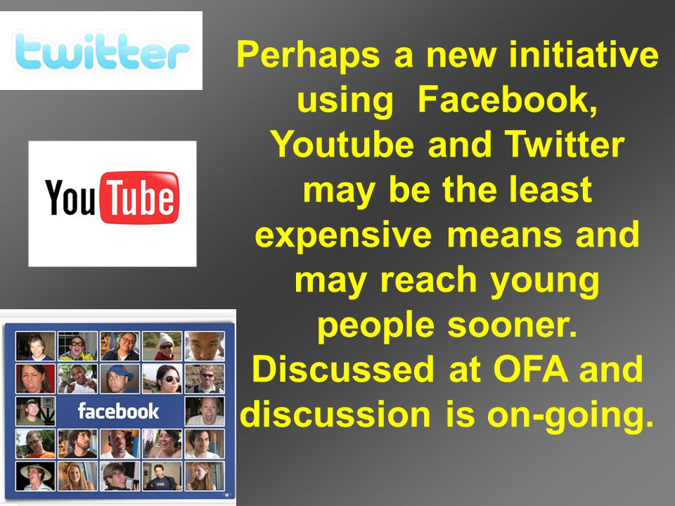 Perhaps a new initiative using Facebook, Youtube and Twitter may be the least expensive means and may reach young people sooner.