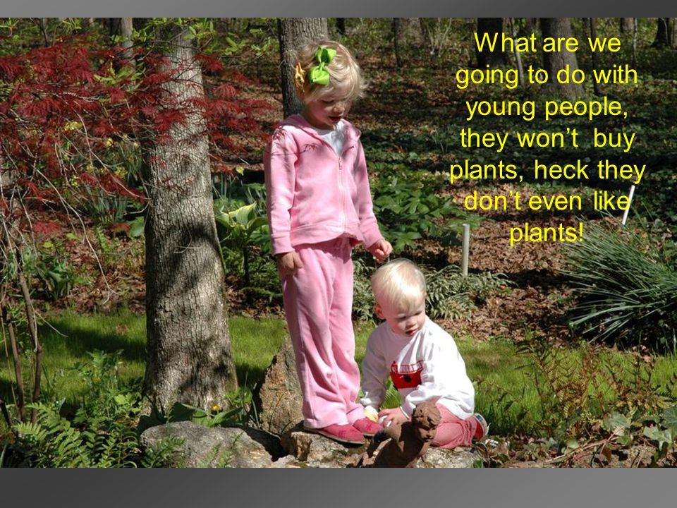 What are we going to do with young people, they won't buy plants, heck they don't even like plants!
