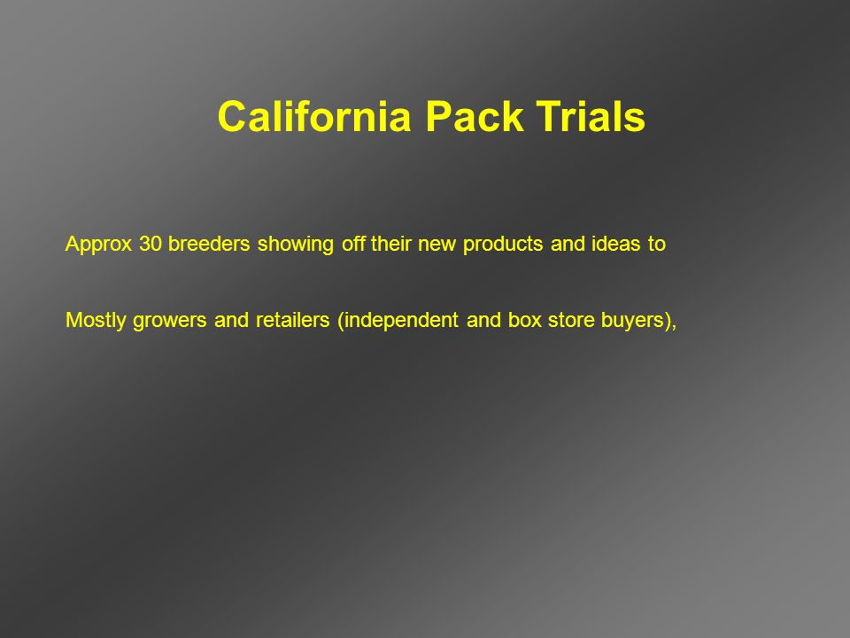 California Pack Trials Approx 30 breeders showing off their new products and ideas to Mostly growers and retailers (independent and box store buyers),