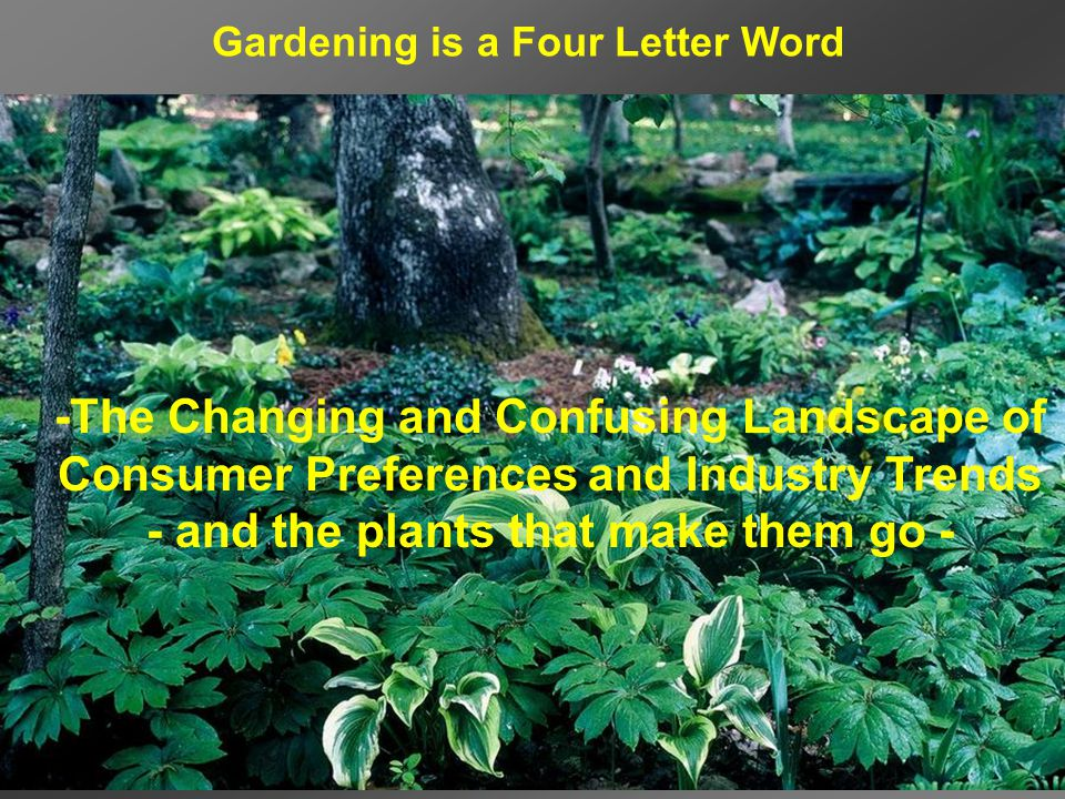 -The Changing and Confusing Landscape of Consumer Preferences and Industry Trends - and the plants that make them go - Gardening is a Four Letter Word