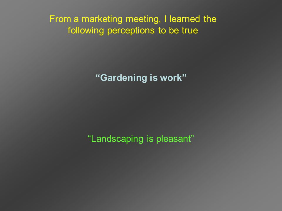 Gardening is work Landscaping is pleasant From a marketing meeting, I learned the following perceptions to be true