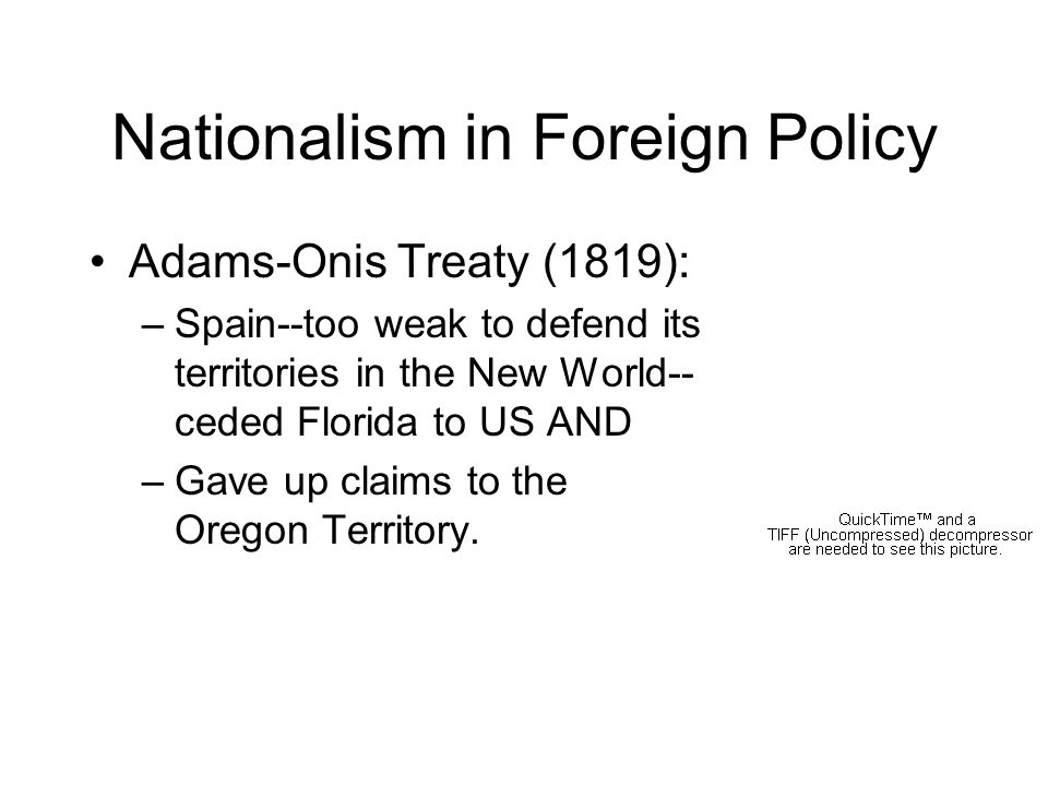 Nationalism in Foreign Policy Adams-Onis Treaty (1819): –Spain--too weak to defend its territories in the New World-- ceded Florida to US AND –Gave up claims to the Oregon Territory.