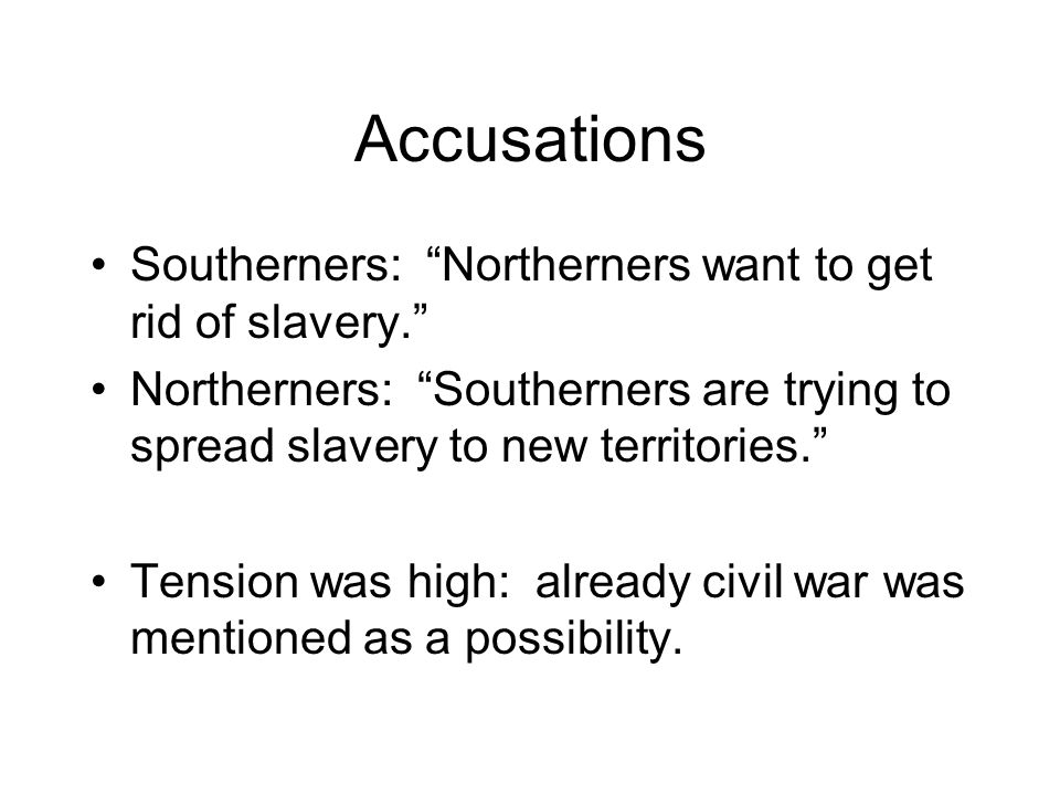 Accusations Southerners: Northerners want to get rid of slavery. Northerners: Southerners are trying to spread slavery to new territories. Tension was high: already civil war was mentioned as a possibility.