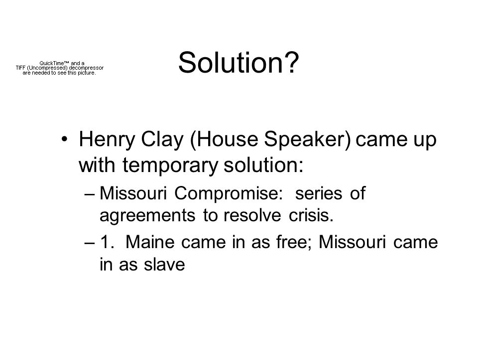 Solution? Henry Clay (House Speaker) came up with temporary solution: –Missouri Compromise: series of agreements to resolve crisis. –1. Maine came in