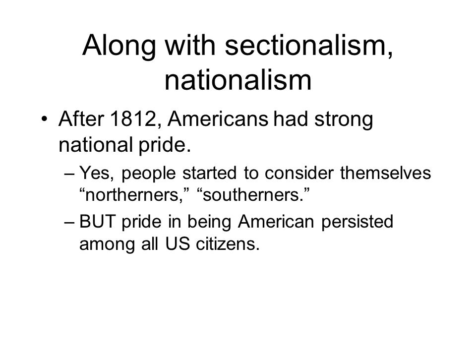 """Along with sectionalism, nationalism After 1812, Americans had strong national pride. –Yes, people started to consider themselves """"northerners,"""" """"sout"""