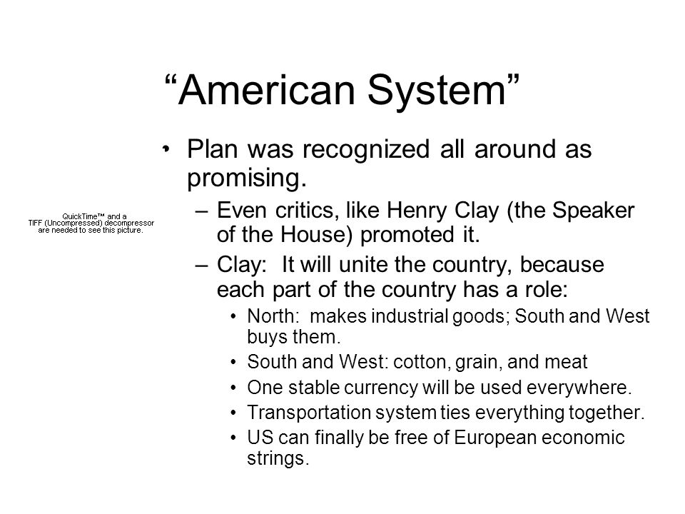 """""""American System"""" Plan was recognized all around as promising. –Even critics, like Henry Clay (the Speaker of the House) promoted it. –Clay: It will u"""