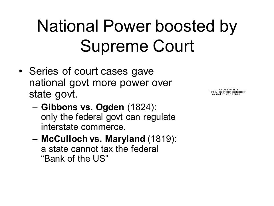 National Power boosted by Supreme Court Series of court cases gave national govt more power over state govt. –Gibbons vs. Ogden (1824): only the feder