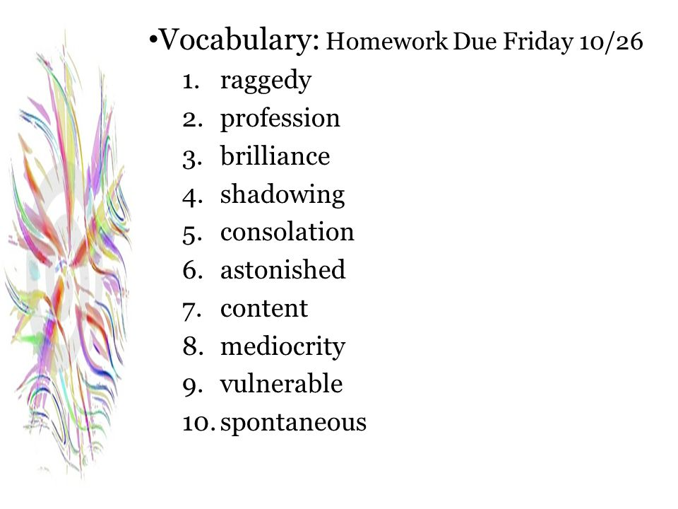 Vocabulary: Homework Due Friday 10/26 1.raggedy 2.profession 3.brilliance 4.shadowing 5.consolation 6.astonished 7.content 8.mediocrity 9.vulnerable 10.spontaneous