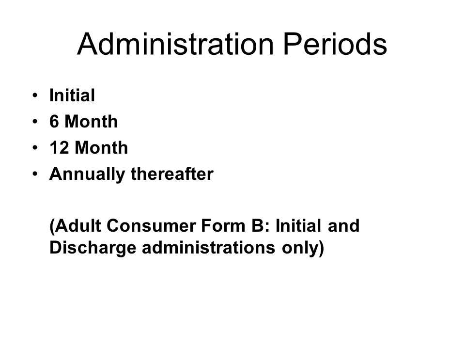 Administration Periods Initial 6 Month 12 Month Annually thereafter (Adult Consumer Form B: Initial and Discharge administrations only)