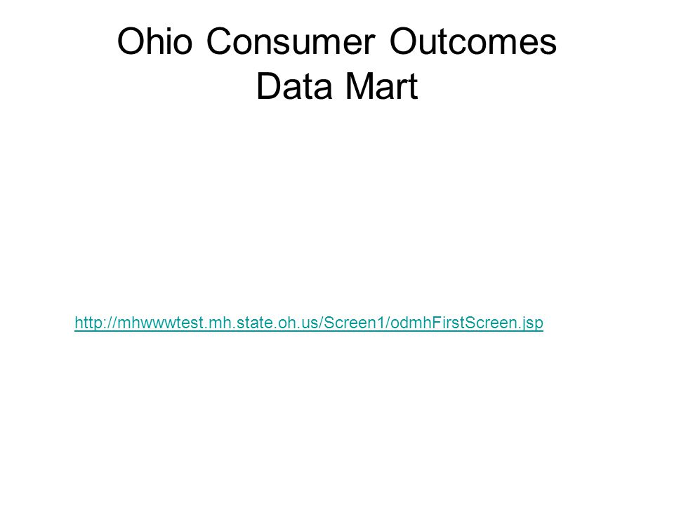 Ohio Consumer Outcomes Data Mart http://mhwwwtest.mh.state.oh.us/Screen1/odmhFirstScreen.jsp