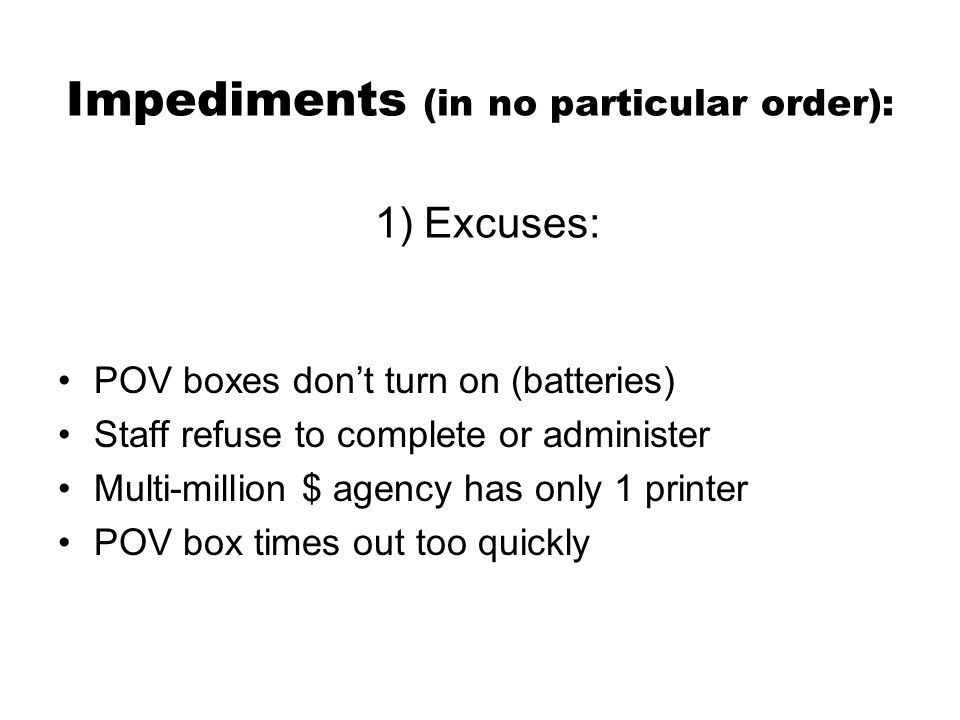 Impediments (in no particular order): 1) Excuses: POV boxes don't turn on (batteries) Staff refuse to complete or administer Multi-million $ agency has only 1 printer POV box times out too quickly