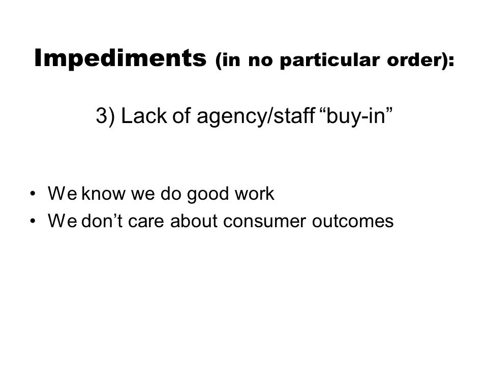 Impediments (in no particular order): 3) Lack of agency/staff buy-in We know we do good work We don't care about consumer outcomes