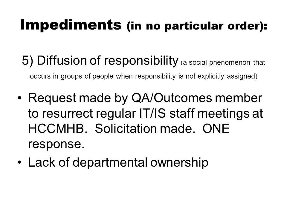 Impediments (in no particular order): 5) Diffusion of responsibility (a social phenomenon that occurs in groups of people when responsibility is not explicitly assigned) Request made by QA/Outcomes member to resurrect regular IT/IS staff meetings at HCCMHB.