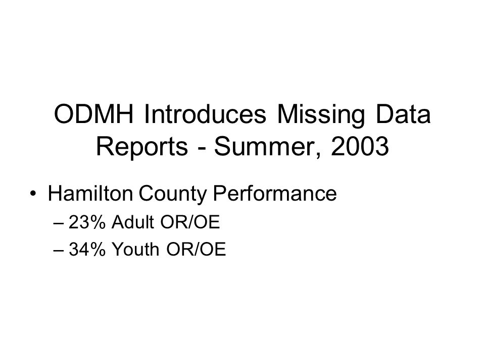 ODMH Introduces Missing Data Reports - Summer, 2003 Hamilton County Performance –23% Adult OR/OE –34% Youth OR/OE