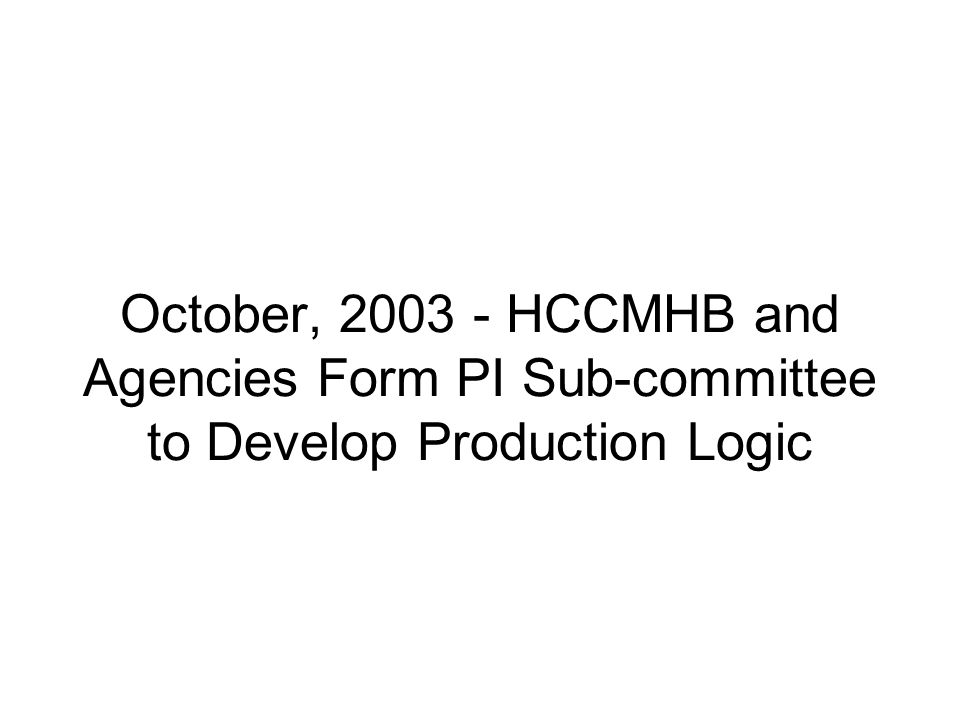 October, 2003 - HCCMHB and Agencies Form PI Sub-committee to Develop Production Logic