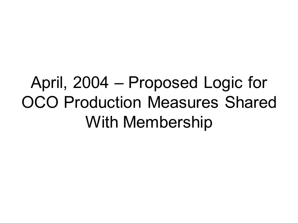 April, 2004 – Proposed Logic for OCO Production Measures Shared With Membership