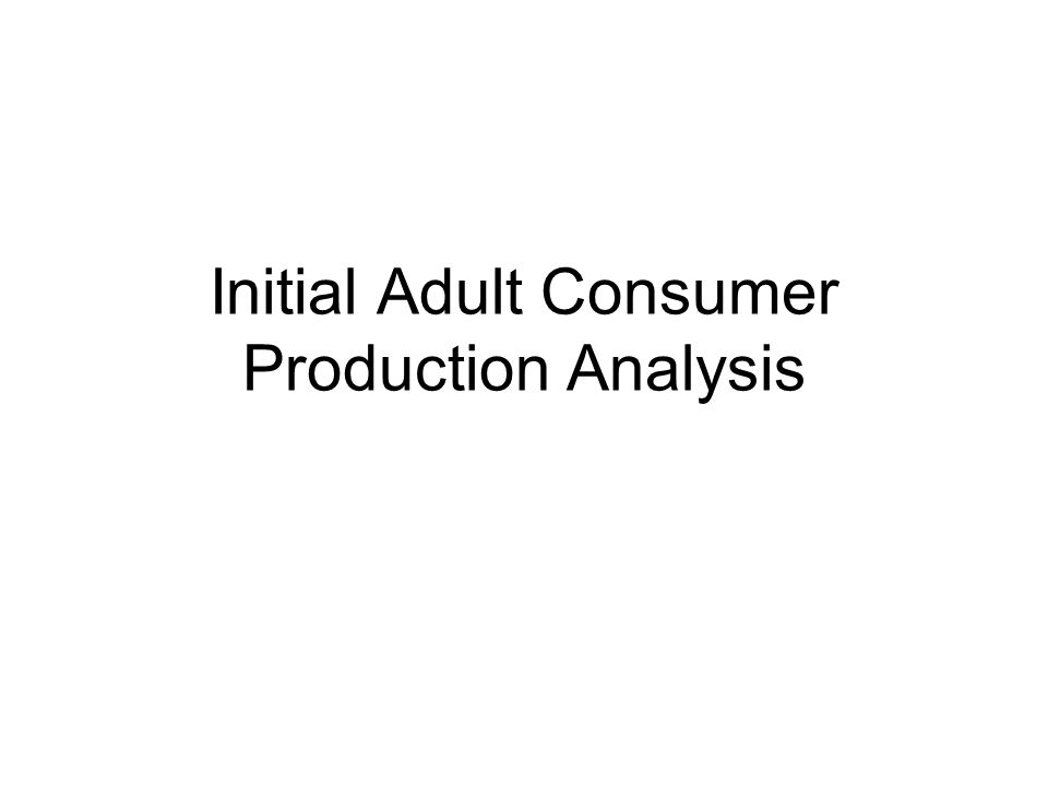 Initial Adult Consumer Production Analysis
