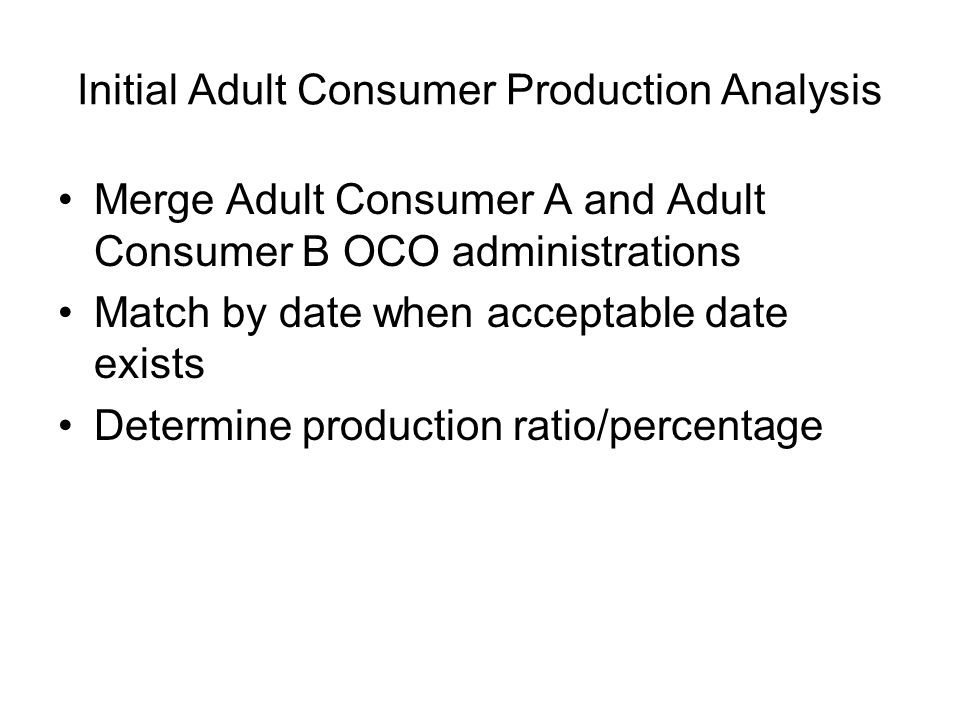 Initial Adult Consumer Production Analysis Merge Adult Consumer A and Adult Consumer B OCO administrations Match by date when acceptable date exists Determine production ratio/percentage