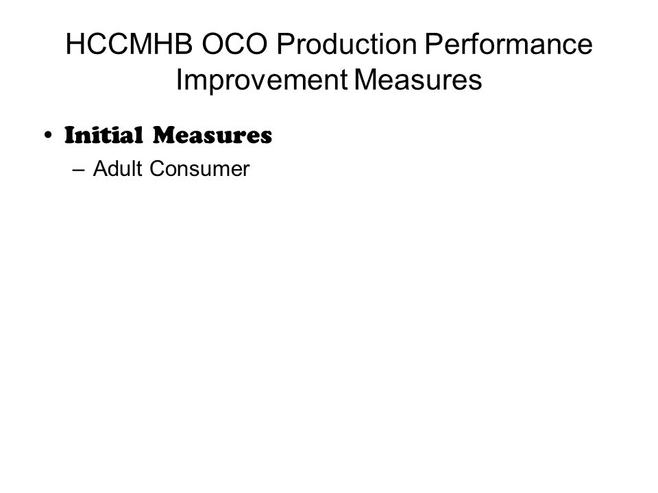 HCCMHB OCO Production Performance Improvement Measures Initial Measures –Adult Consumer