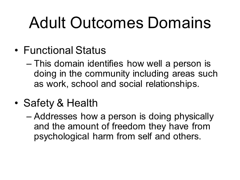 Adult Outcomes Domains Functional Status –This domain identifies how well a person is doing in the community including areas such as work, school and social relationships.