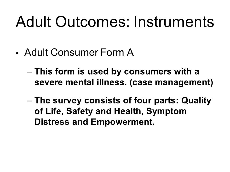 Adult Outcomes: Instruments Adult Consumer Form A –This form is used by consumers with a severe mental illness.
