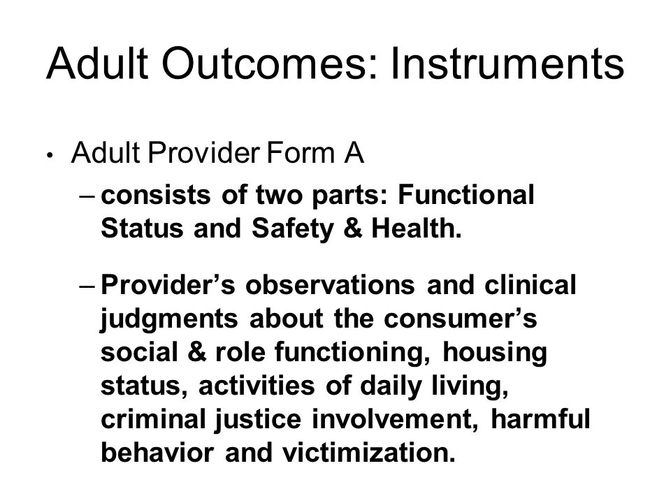 Adult Outcomes: Instruments Adult Provider Form A –consists of two parts: Functional Status and Safety & Health.