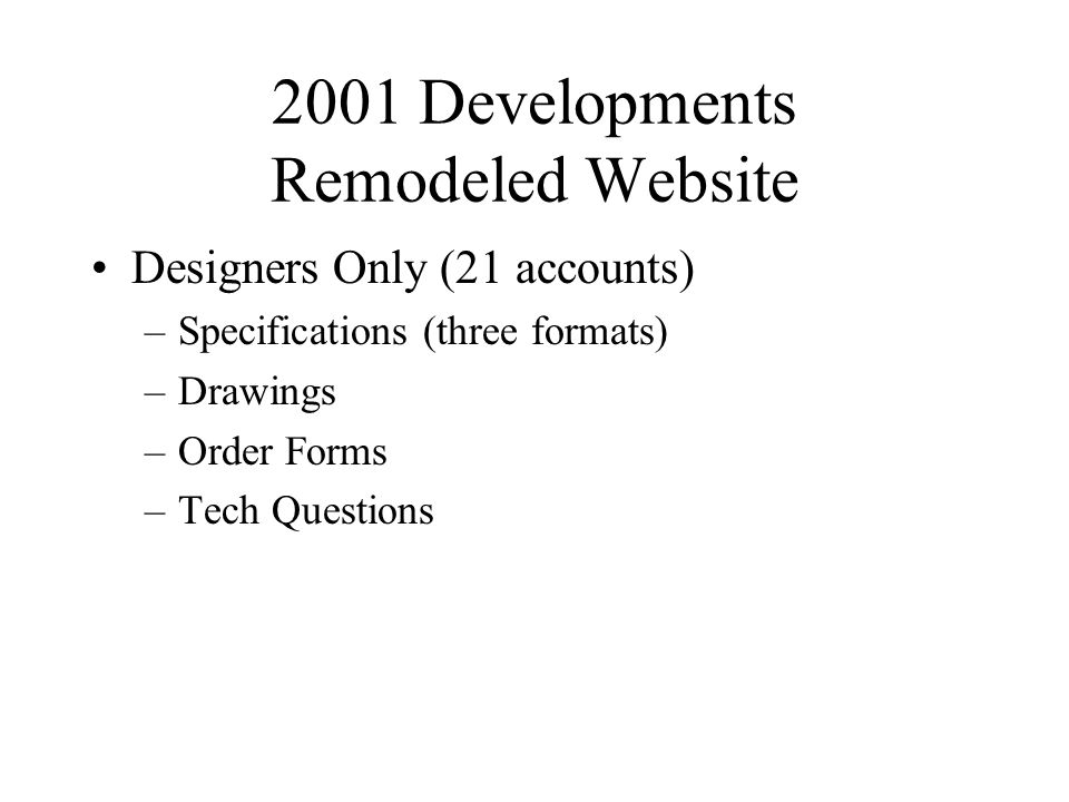 2001 Developments Remodeled Website Designers Only (21 accounts) –Specifications (three formats) –Drawings –Order Forms –Tech Questions