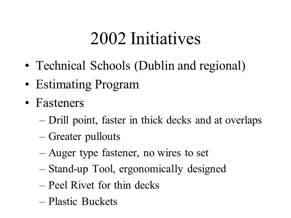 2002 Initiatives Technical Schools (Dublin and regional) Estimating Program Fasteners –Drill point, faster in thick decks and at overlaps –Greater pullouts –Auger type fastener, no wires to set –Stand-up Tool, ergonomically designed –Peel Rivet for thin decks –Plastic Buckets