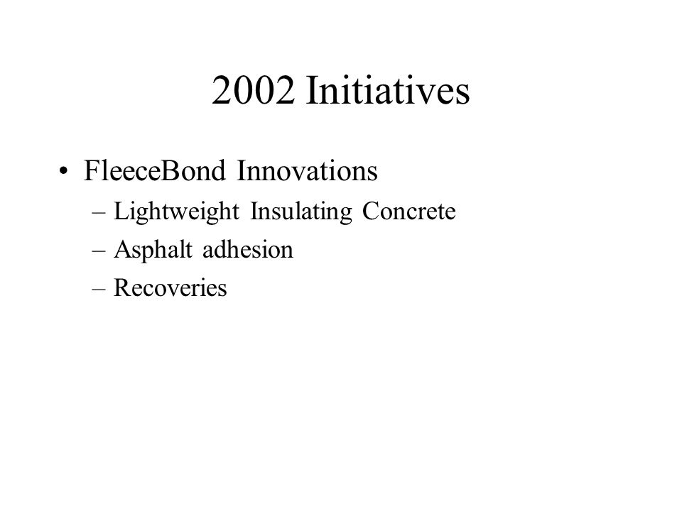 2002 Initiatives FleeceBond Innovations –Lightweight Insulating Concrete –Asphalt adhesion –Recoveries