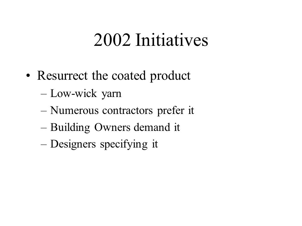 2002 Initiatives Resurrect the coated product –Low-wick yarn –Numerous contractors prefer it –Building Owners demand it –Designers specifying it