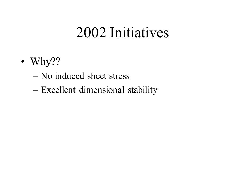 2002 Initiatives Why –No induced sheet stress –Excellent dimensional stability