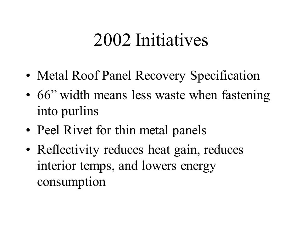 2002 Initiatives Metal Roof Panel Recovery Specification 66 width means less waste when fastening into purlins Peel Rivet for thin metal panels Reflectivity reduces heat gain, reduces interior temps, and lowers energy consumption