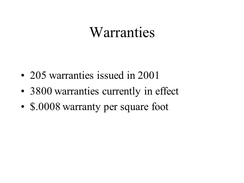 Warranties 205 warranties issued in 2001 3800 warranties currently in effect $.0008 warranty per square foot