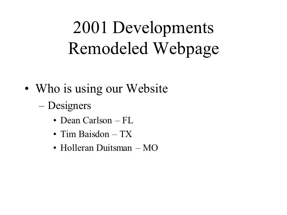 2001 Developments Remodeled Webpage Who is using our Website –Designers Dean Carlson – FL Tim Baisdon – TX Holleran Duitsman – MO