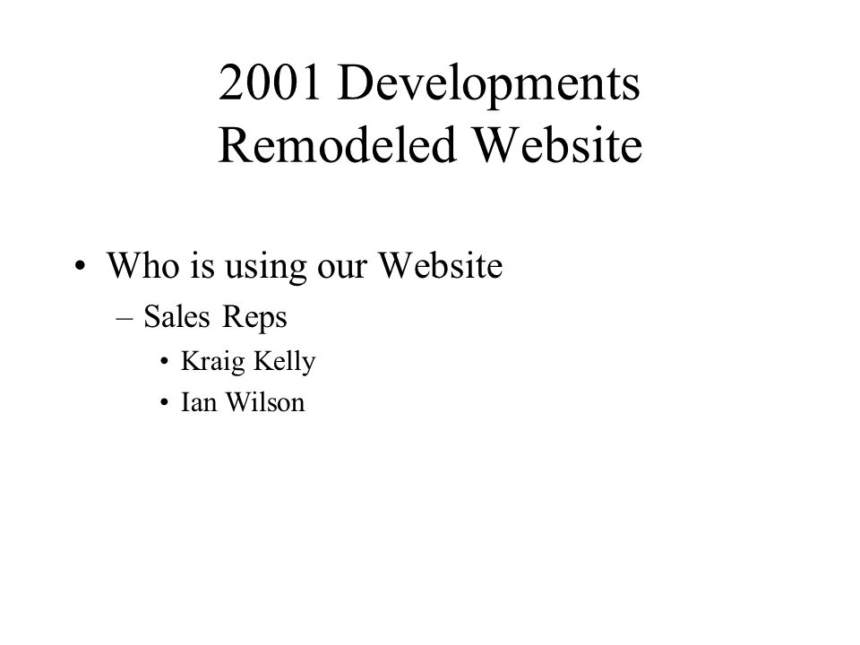 2001 Developments Remodeled Website Who is using our Website –Sales Reps Kraig Kelly Ian Wilson